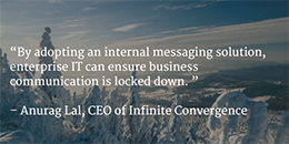 By adopting an internal messaging solution, Enterprise IT can ensure business communication is locked down.